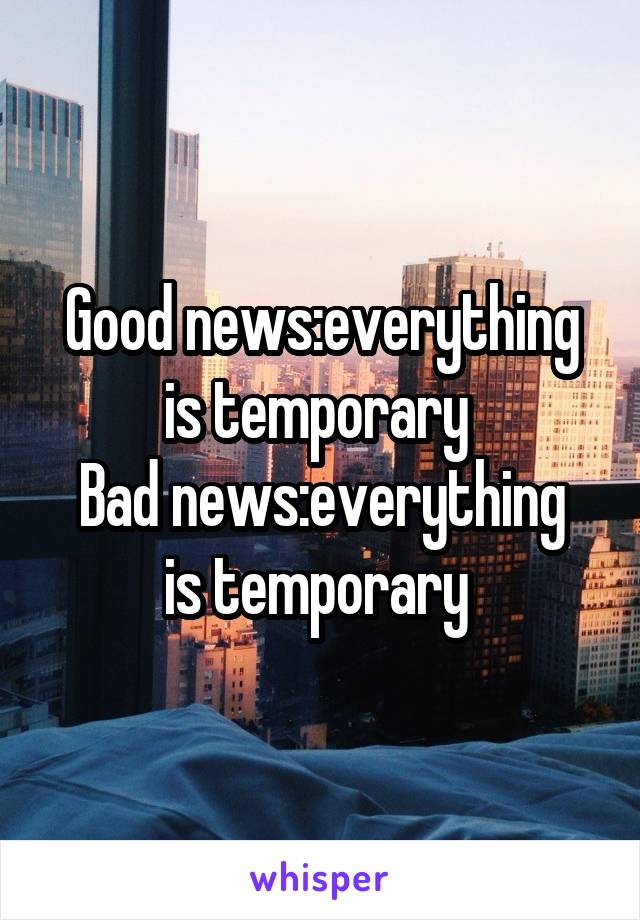 Good News Is That This Morning They >> Good News Everything Is Temporary Bad News Everything Is Temporary