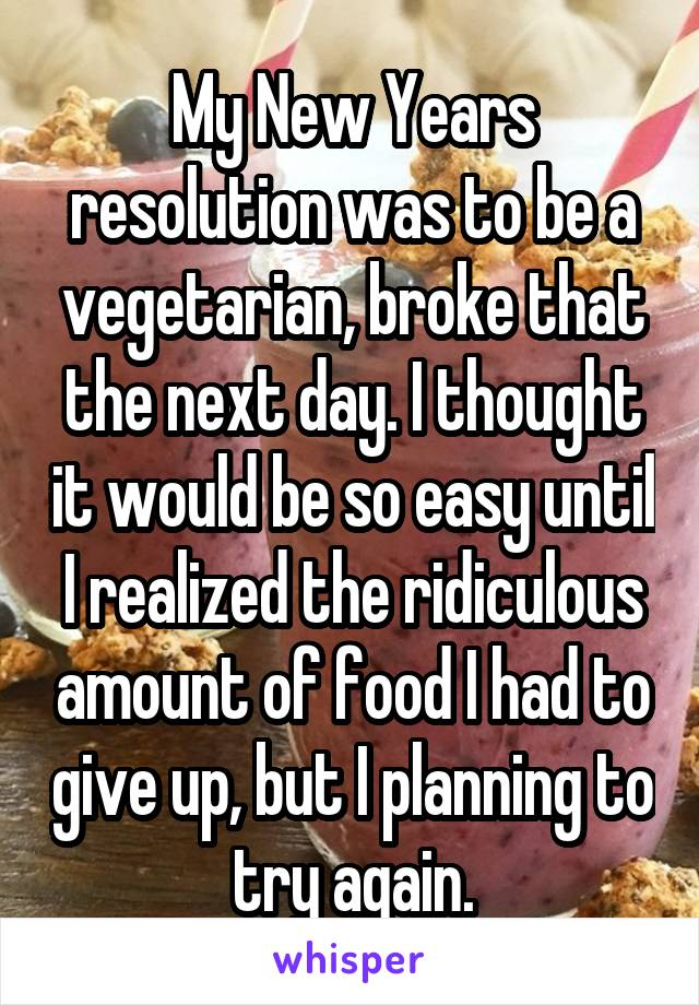 My New Years resolution was to be a vegetarian, broke that the next day. I thought it would be so easy until I realized the ridiculous amount of food I had to give up, but I planning to try again.