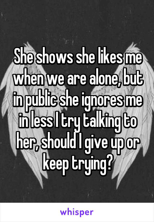 She shows she likes me when we are alone, but in public she