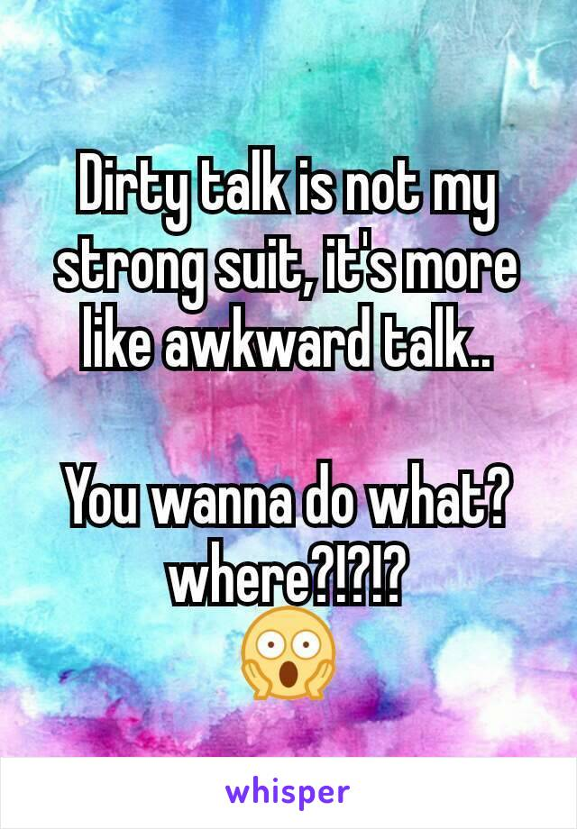 Dirty talk is not my strong suit, it's more like awkward talk..  You wanna do what? where?!?!? 😱