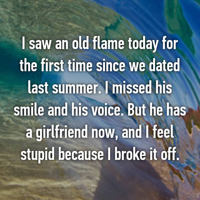 I saw an old flame today for the first time since we dated last summer. I missed his smile and his voice. But he has a girlfriend now, and I feel stupid because I broke it off.