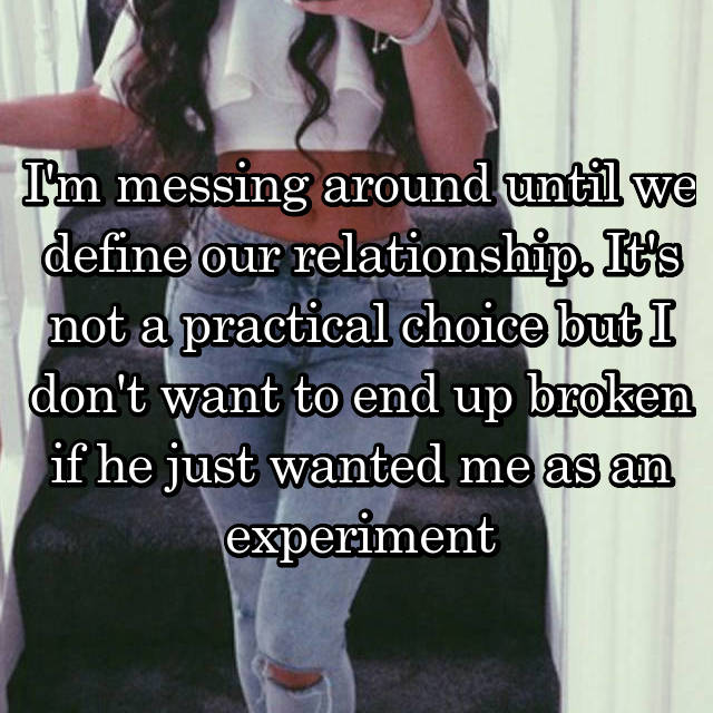 I'm messing around until we define our relationship. It's not a practical choice but I don't want to end up broken if he just wanted me as an experiment