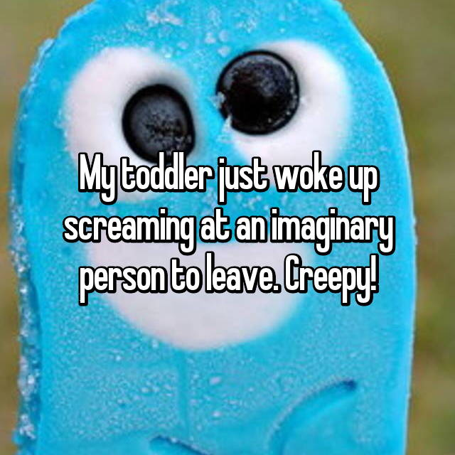 My toddler just woke up screaming at an imaginary person to leave. Creepy!
