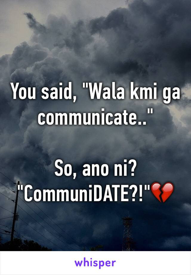"You said, ""Wala kmi ga communicate..""  So, ano ni?  ""CommuniDATE?!""💔"