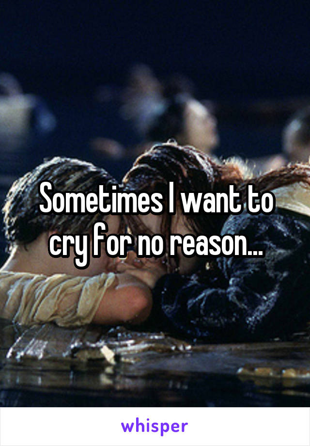 Sometimes I want to cry for no reason...