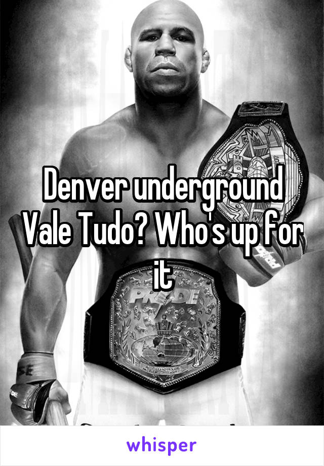 Denver underground Vale Tudo? Who's up for it