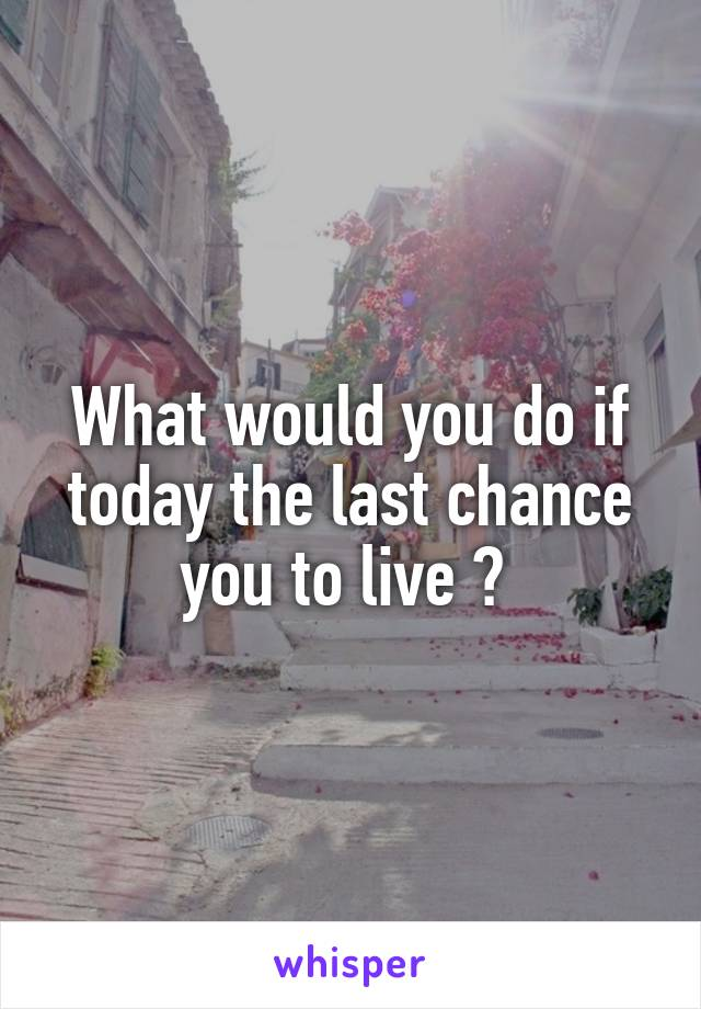 What would you do if today the last chance you to live ?