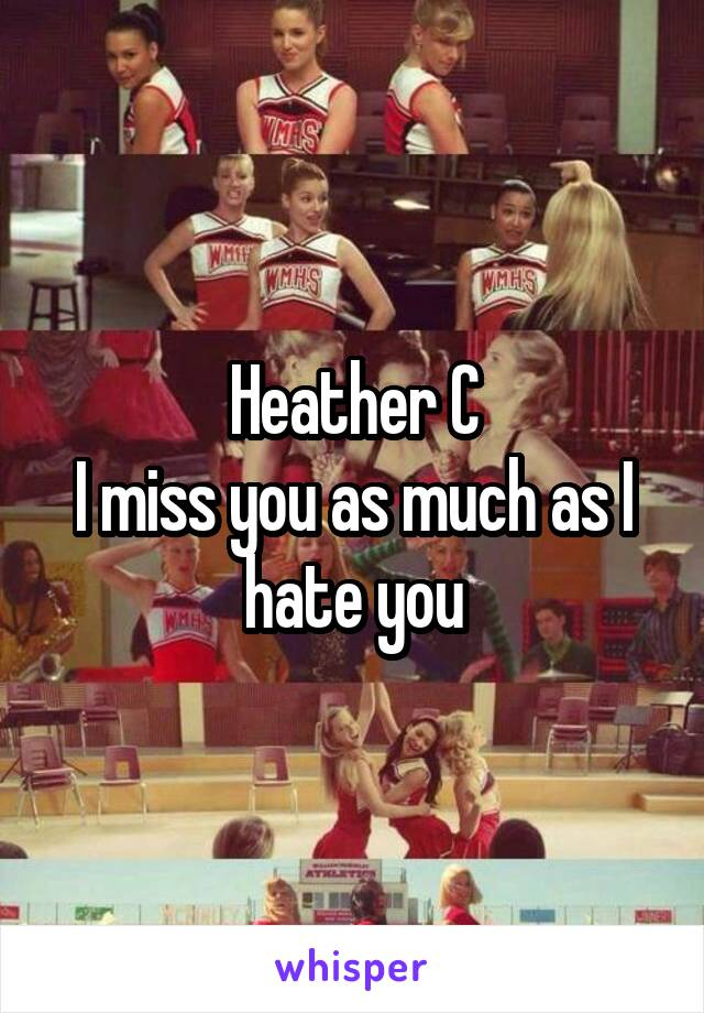 Heather C I miss you as much as I hate you