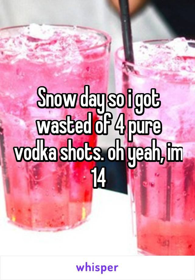 Snow day so i got wasted of 4 pure vodka shots. oh yeah, im 14