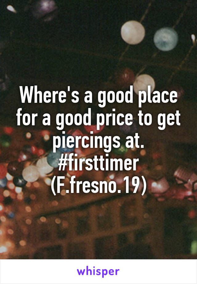 Where's a good place for a good price to get piercings at. #firsttimer (F.fresno.19)