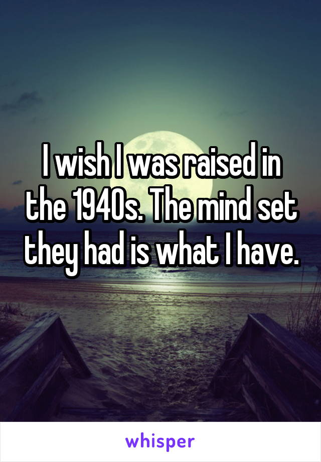 I wish I was raised in the 1940s. The mind set they had is what I have.