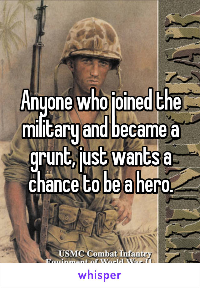 Anyone who joined the military and became a grunt, just wants a chance to be a hero.