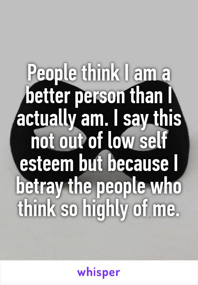People think I am a better person than I actually am. I say this not out of low self esteem but because I betray the people who think so highly of me.