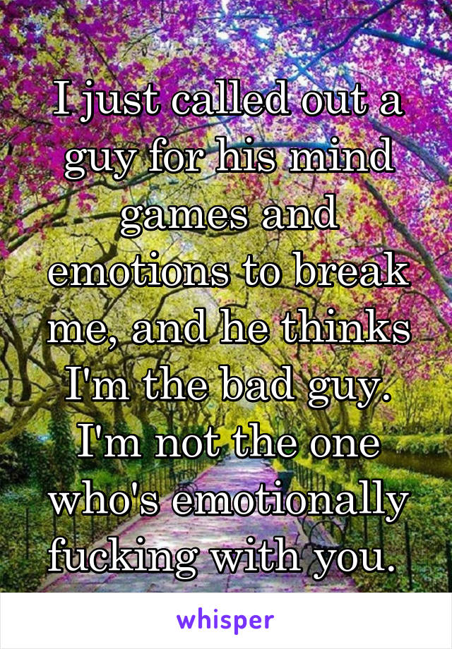 I just called out a guy for his mind games and emotions to break me, and he thinks I'm the bad guy. I'm not the one who's emotionally fucking with you.
