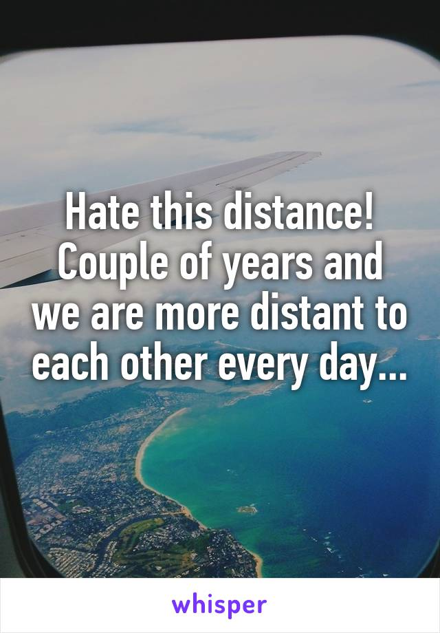 Hate this distance! Couple of years and we are more distant to each other every day...