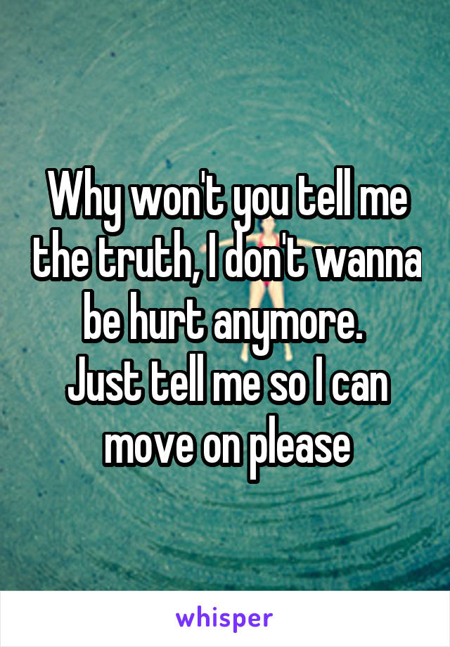 Why won't you tell me the truth, I don't wanna be hurt anymore.  Just tell me so I can move on please