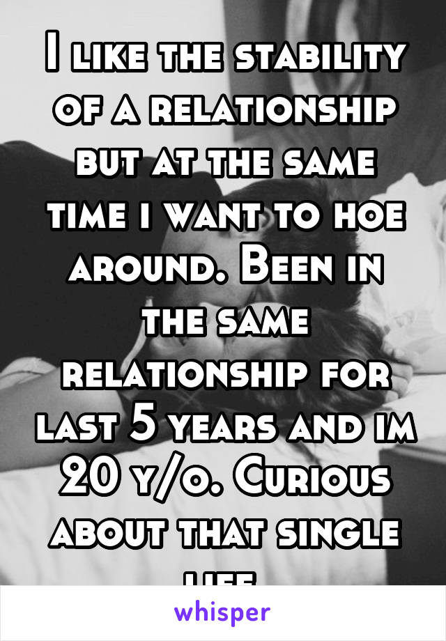 I like the stability of a relationship but at the same time i want to hoe around. Been in the same relationship for last 5 years and im 20 y/o. Curious about that single life.
