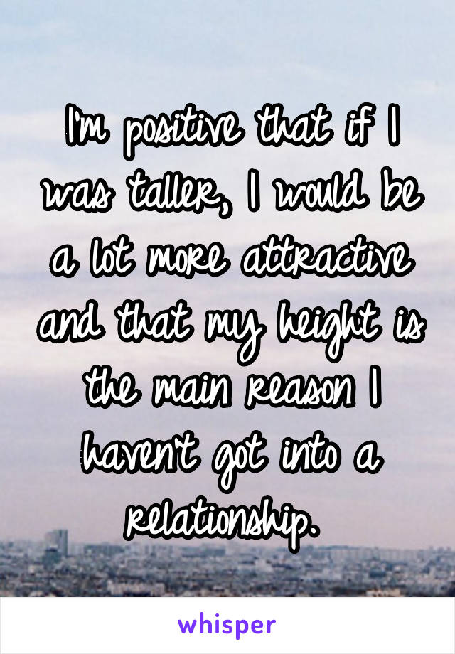 I'm positive that if I was taller, I would be a lot more attractive and that my height is the main reason I haven't got into a relationship.