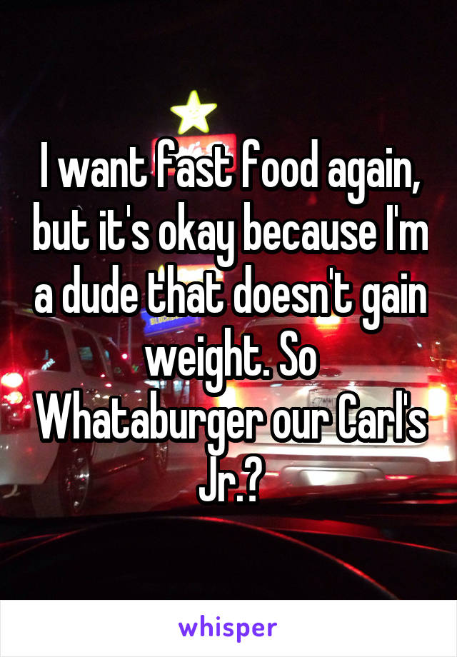 I want fast food again, but it's okay because I'm a dude that doesn't gain weight. So Whataburger our Carl's Jr.?