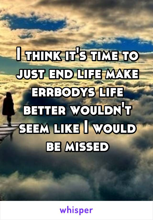 I think it's time to just end life make errbodys life better wouldn't seem like I would be missed
