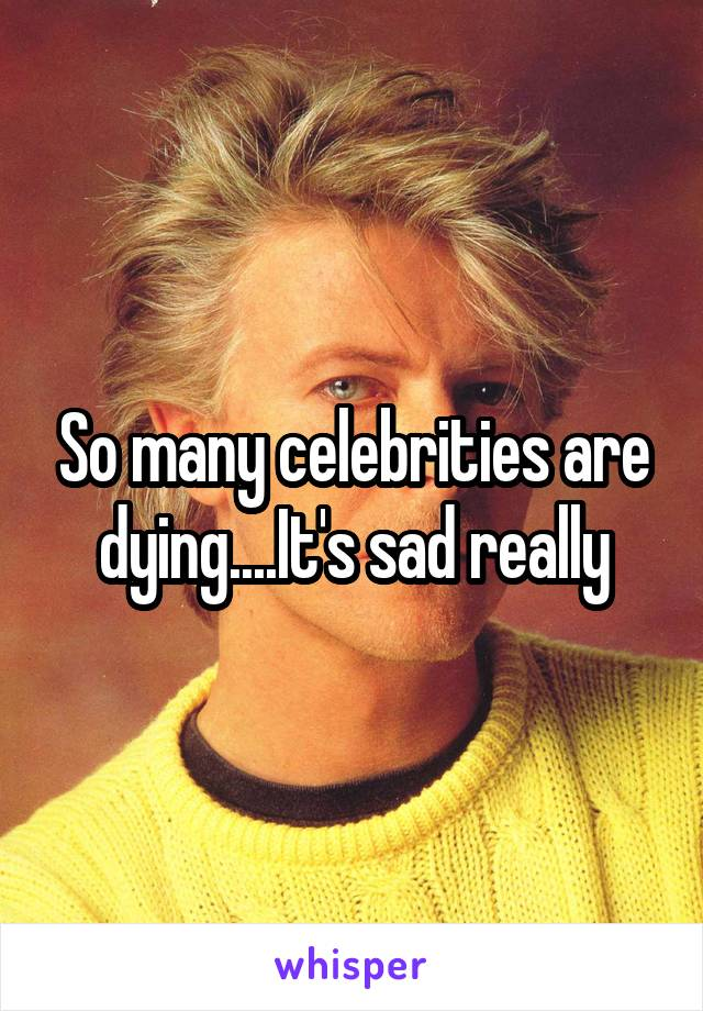 So many celebrities are dying....It's sad really