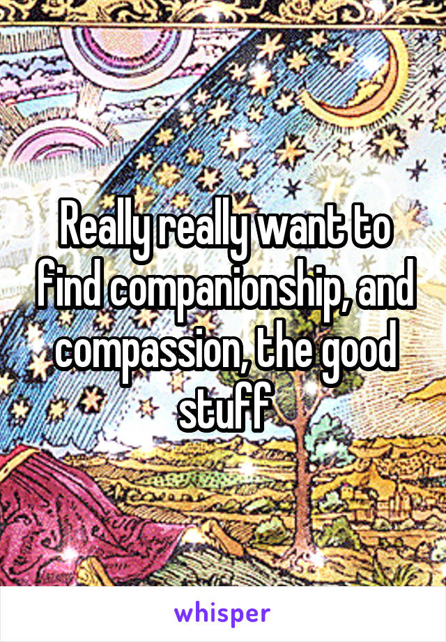Really really want to find companionship, and compassion, the good stuff