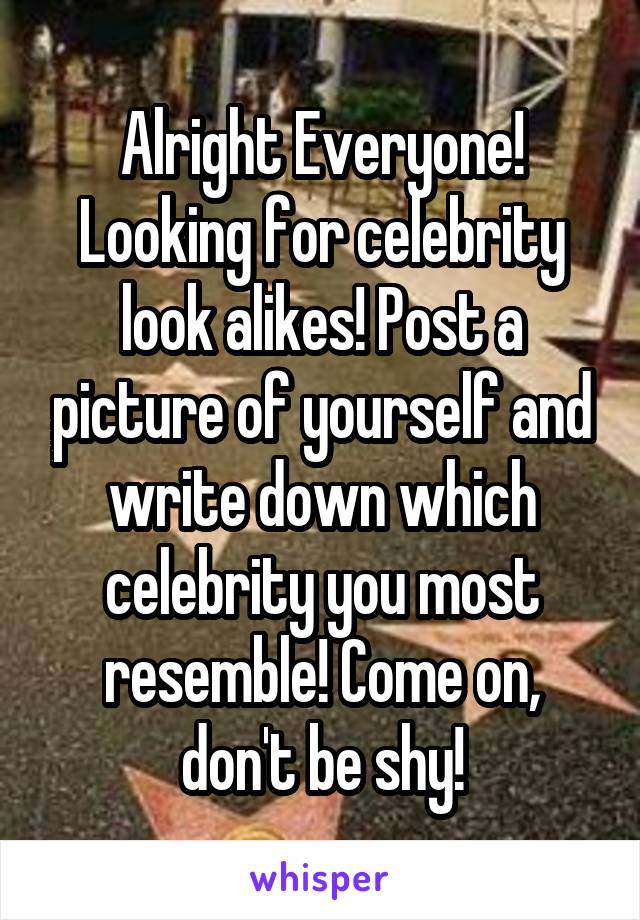 Alright Everyone! Looking for celebrity look alikes! Post a picture of yourself and write down which celebrity you most resemble! Come on, don't be shy!