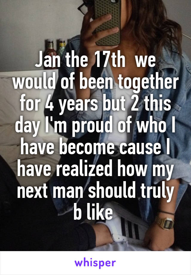 Jan the 17th  we would of been together for 4 years but 2 this day I'm proud of who I have become cause I have realized how my next man should truly b like