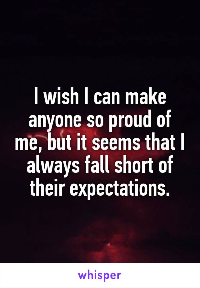 I wish I can make anyone so proud of me, but it seems that I always fall short of their expectations.