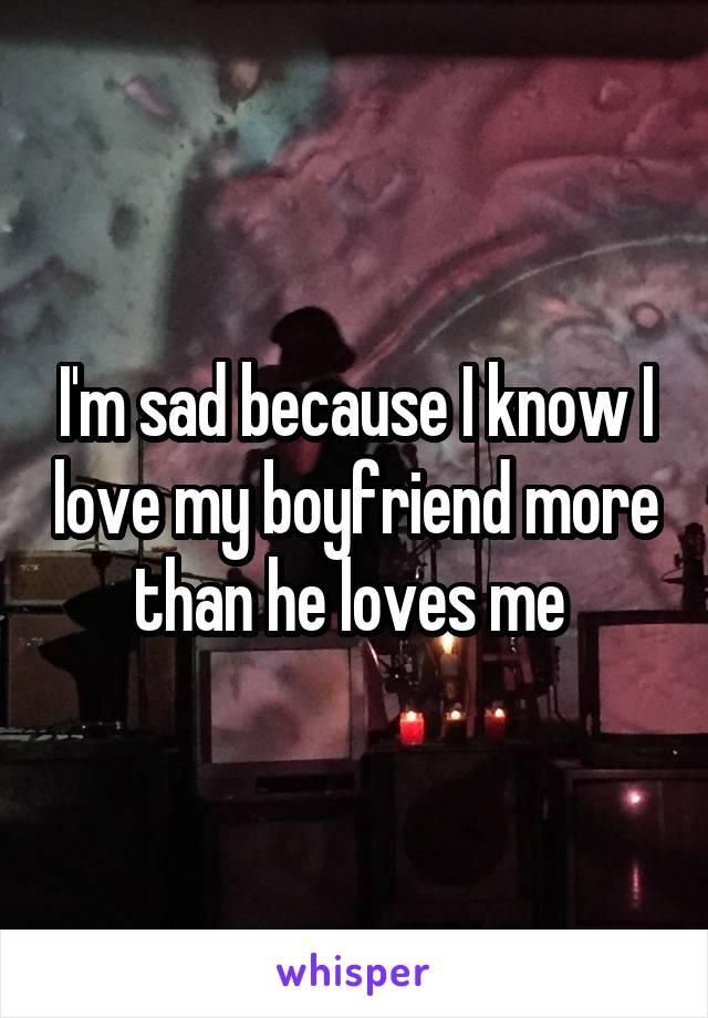 I'm sad because I know I love my boyfriend more than he loves me