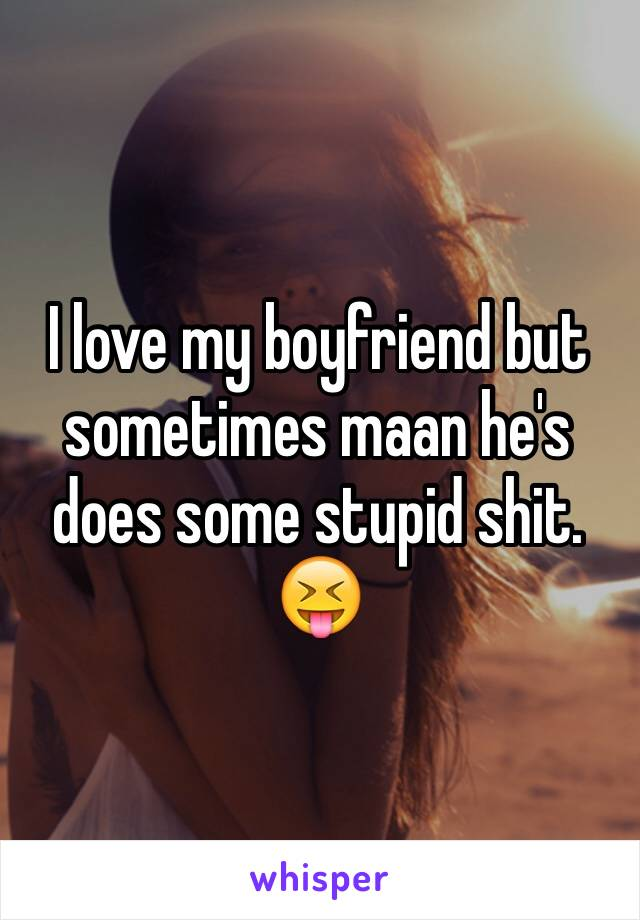 I love my boyfriend but sometimes maan he's does some stupid shit. 😝