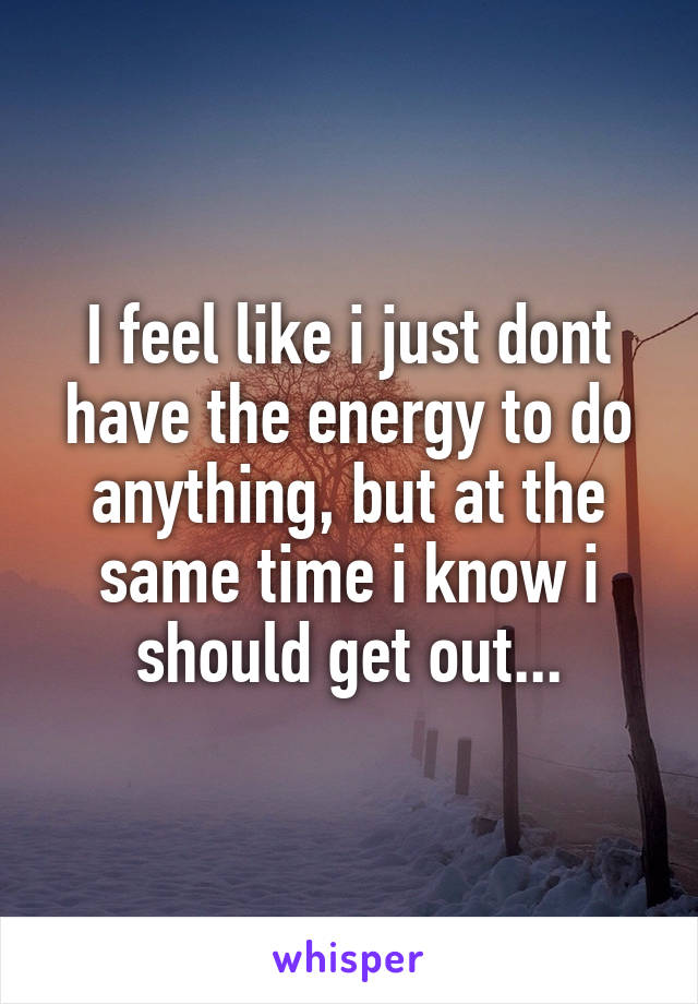 I feel like i just dont have the energy to do anything, but at the same time i know i should get out...