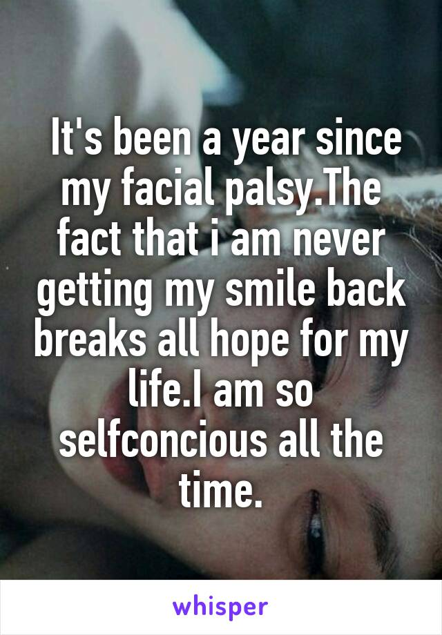 It's been a year since my facial palsy.The fact that i am never getting my smile back breaks all hope for my life.I am so selfconcious all the time.