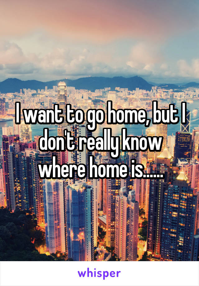 I want to go home, but I don't really know where home is......