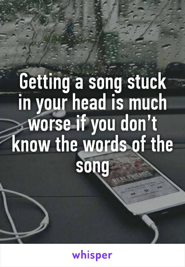Getting a song stuck in your head is much worse if you don't know the words of the song
