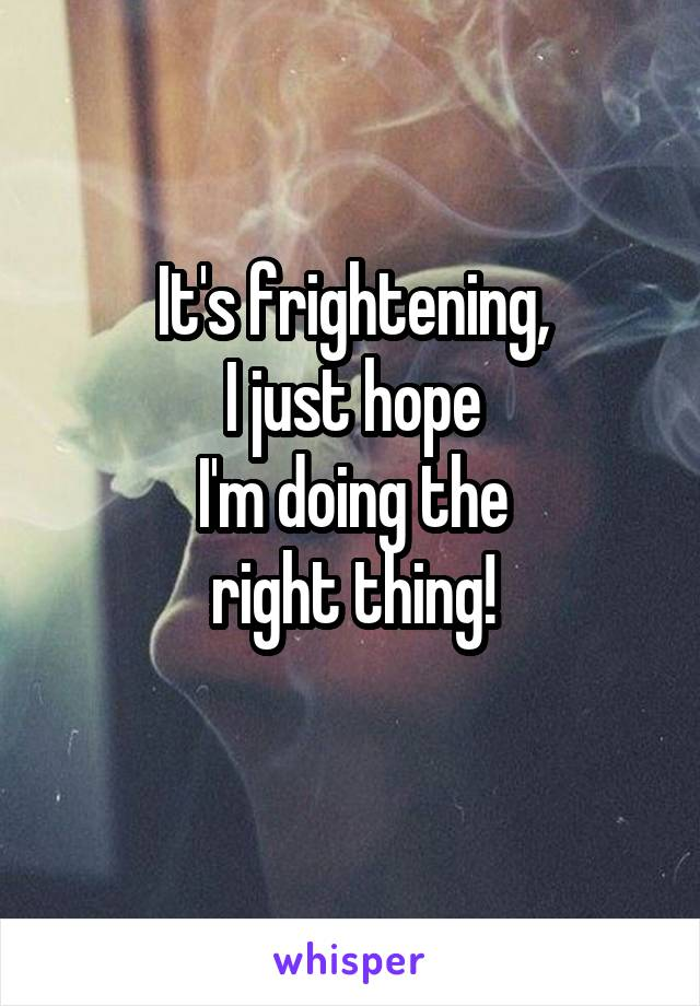 It's frightening, I just hope I'm doing the right thing!