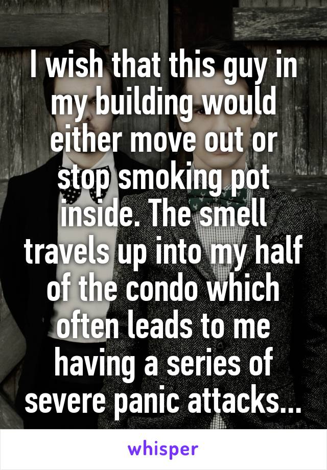 I wish that this guy in my building would either move out or stop smoking pot inside. The smell travels up into my half of the condo which often leads to me having a series of severe panic attacks...