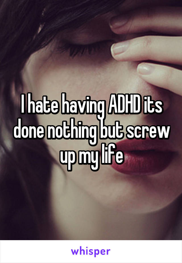 I hate having ADHD its done nothing but screw up my life