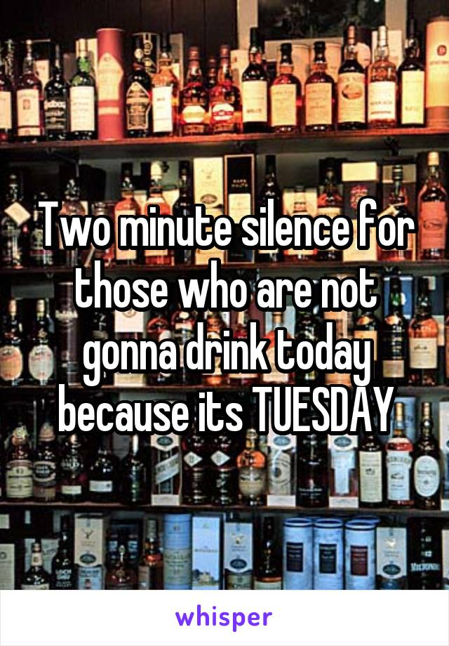 Two minute silence for those who are not gonna drink today because its TUESDAY
