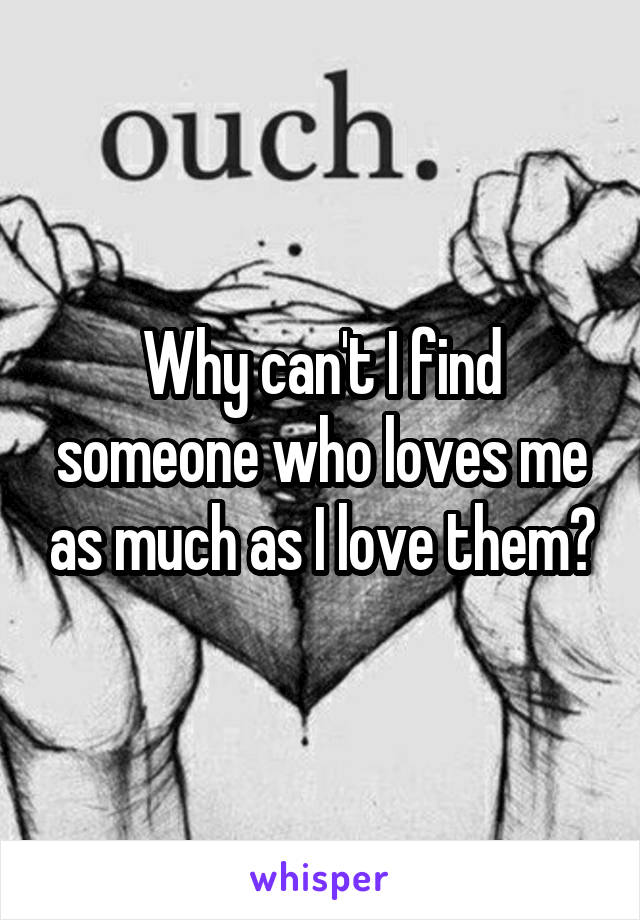 Why can't I find someone who loves me as much as I love them?