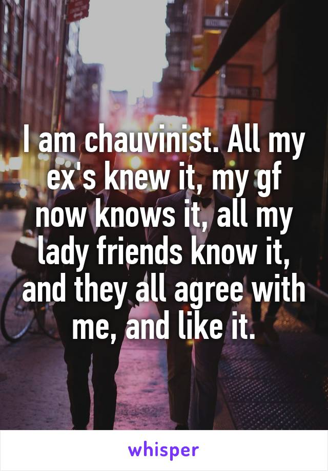 I am chauvinist. All my ex's knew it, my gf now knows it, all my lady friends know it, and they all agree with me, and like it.