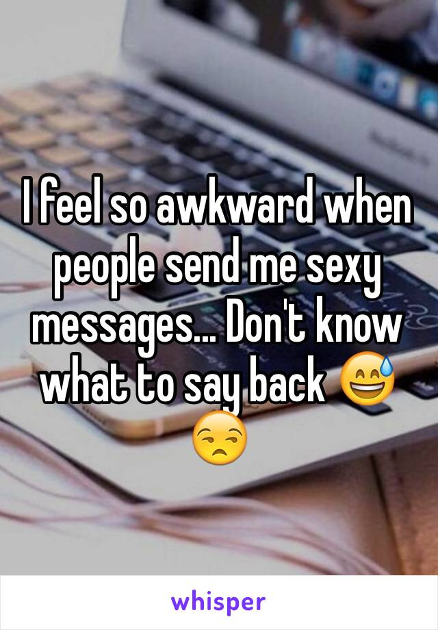 I feel so awkward when people send me sexy messages... Don't know what to say back 😅😒