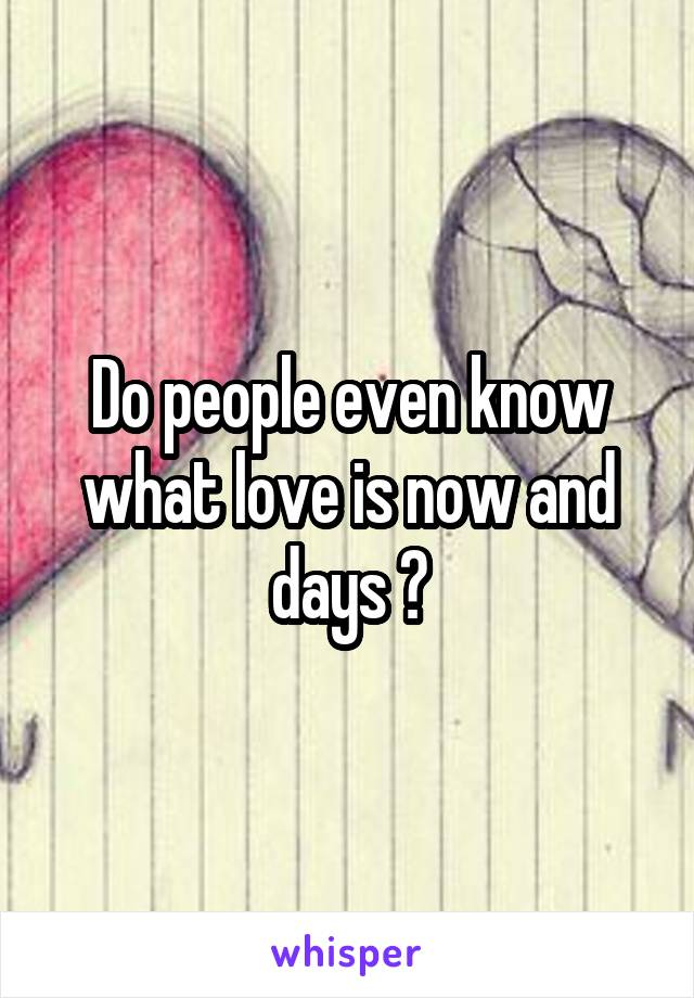 Do people even know what love is now and days ?