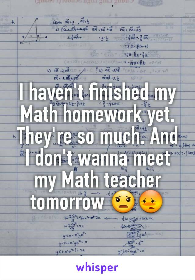 I haven't finished my Math homework yet. They're so much. And I don't wanna meet my Math teacher tomorrow 😦😳