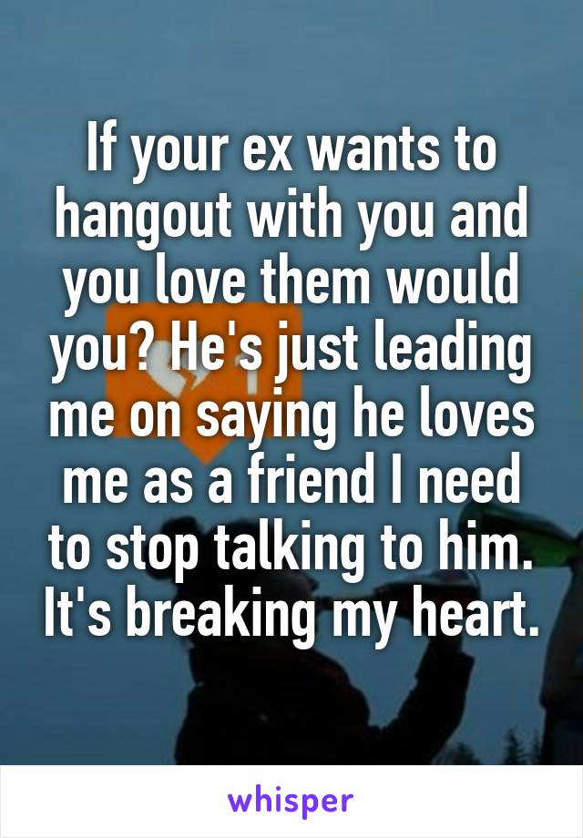 If your ex wants to hangout with you and you love them would you? He's just leading me on saying he loves me as a friend I need to stop talking to him. It's breaking my heart.