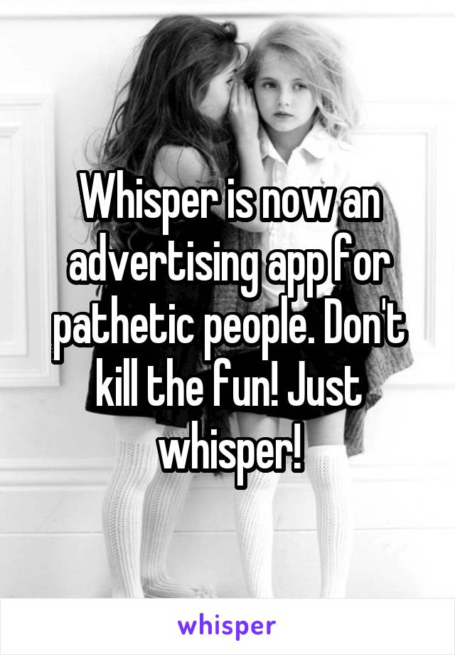 Whisper is now an advertising app for pathetic people. Don't kill the fun! Just whisper!