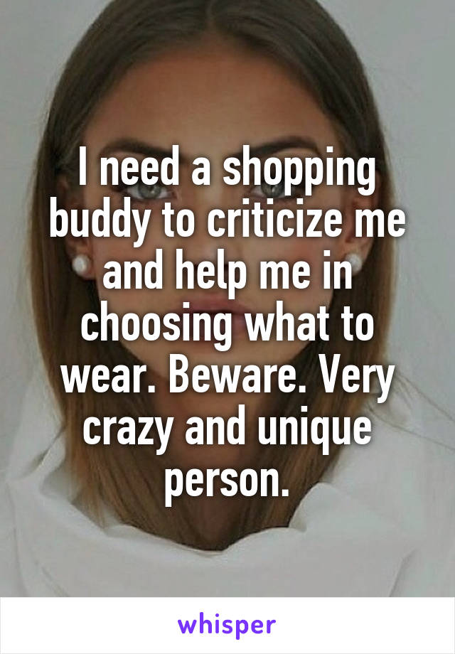 I need a shopping buddy to criticize me and help me in choosing what to wear. Beware. Very crazy and unique person.