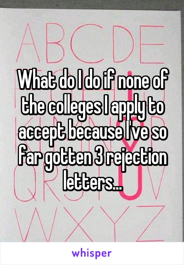 What do I do if none of the colleges I apply to accept because I've so far gotten 3 rejection letters...