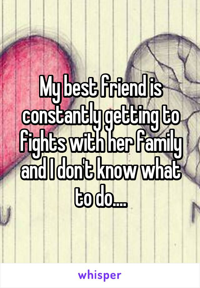 My best friend is constantly getting to fights with her family and I don't know what to do....