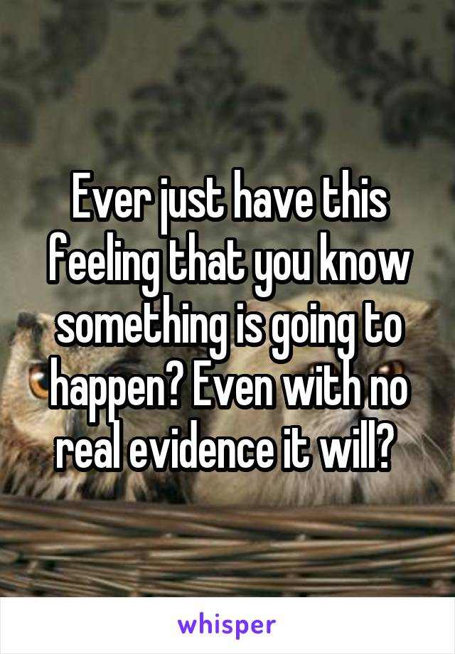 Ever just have this feeling that you know something is going to happen? Even with no real evidence it will?